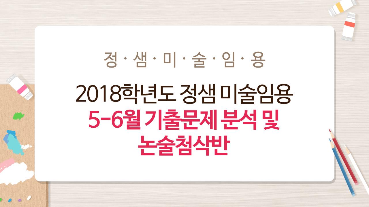 2018학년도 정샘 미술임용 5-6월 기출문제 분석 및 논술첨삭반